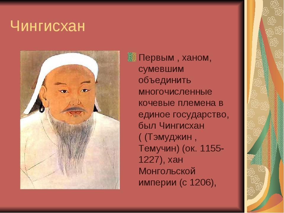 Чингисхан Первым , ханом, сумевшим объединить многочисленные кочевые племена...