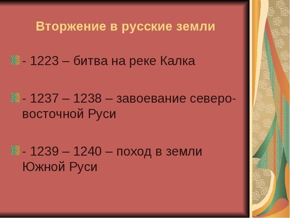 Вторжение в русские земли - 1223 – битва на реке Калка - 1237 – 1238 – завоев...