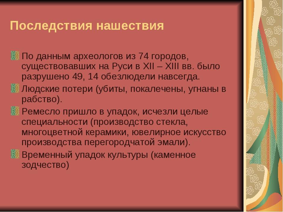 Последствия нашествия По данным археологов из 74 городов, существовавших на Р...