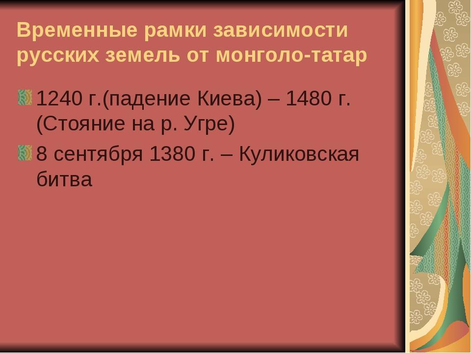 Временные рамки зависимости русских земель от монголо-татар 1240 г.(падение К...