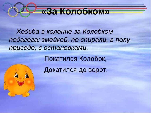«За Колобком» Ходьба в колонне за Колобком педагога: змейкой, по спирали, в п...