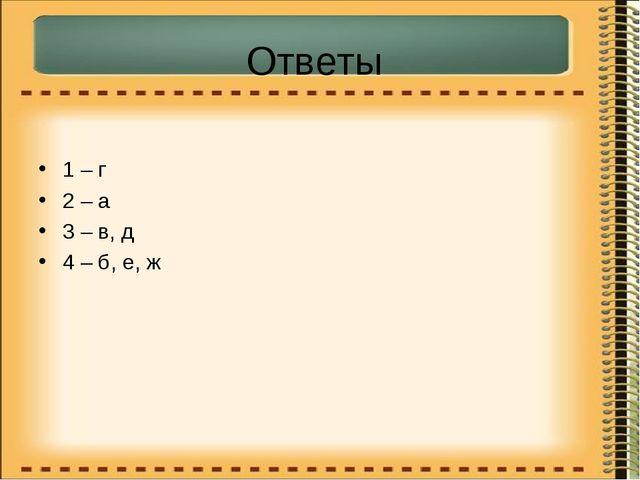 Ответы 1 – г 2 – а 3 – в, д 4 – б, е, ж