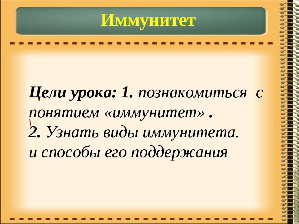 Иммунитет Цели урока: 1. познакомиться с понятием «иммунитет» . 2. Узнать вид...