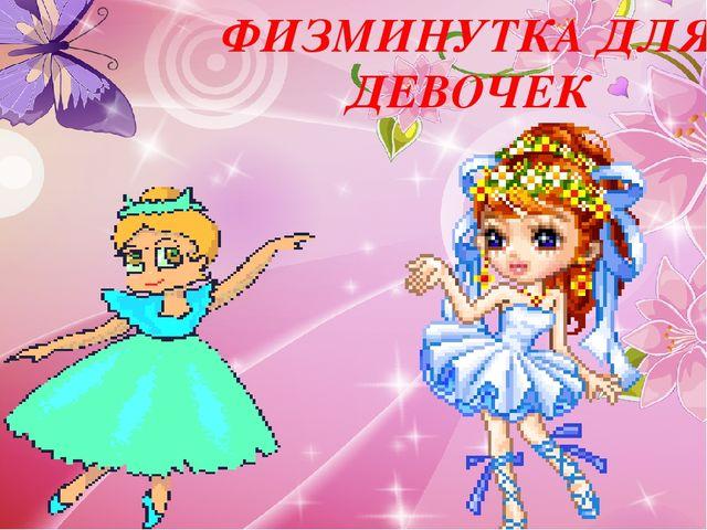 ФИЗМИНУТКА ДЛЯ ДЕВОЧЕК