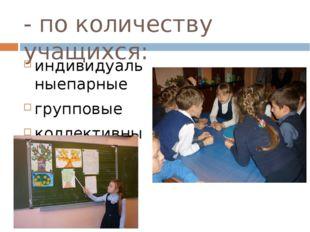 - по количеству учащихся: индивидуальныепарные групповые коллективные