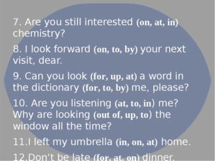 7. Are you still interested (on, at, in) chemistry? 8. I look forward (on, t