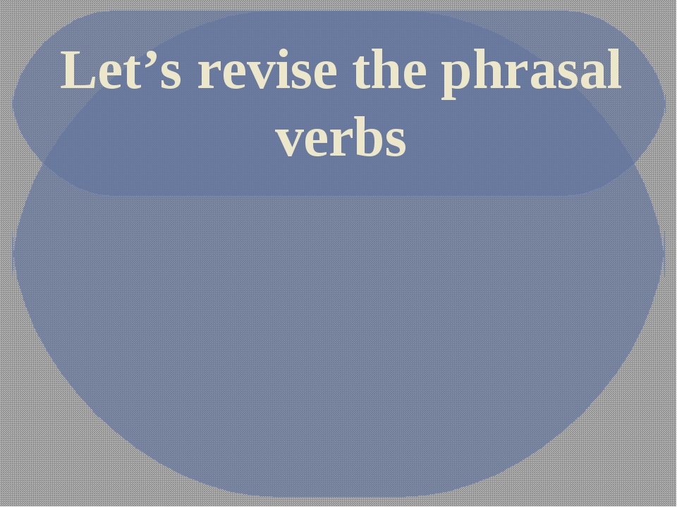 Let's revise the phrasal verbs