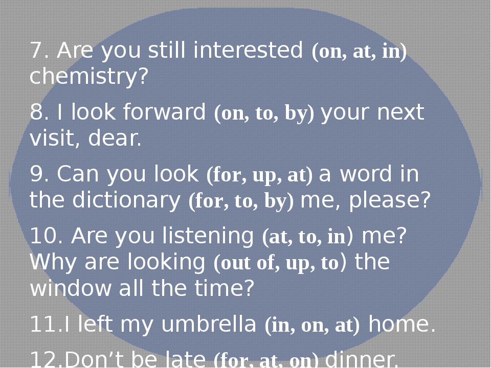7. Are you still interested (on, at, in) chemistry? 8. I look forward (on, t...