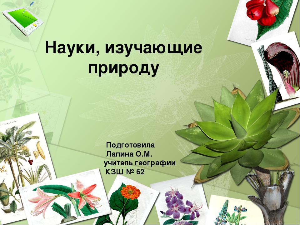 Науки, изучающие природу Подготовила Лапина О.М. учитель географии КЗШ № 62