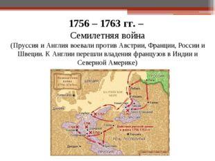 1756 – 1763 гг. – Семилетняя война (Пруссия и Англия воевали против Австрии,
