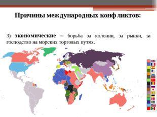 Причины международных конфликтов: 3) экономические – борьба за колонии, за ры