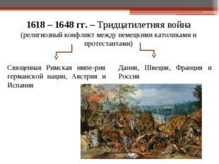 1618 – 1648 гг. – Тридцатилетняя война (религиозный конфликт между немецкими