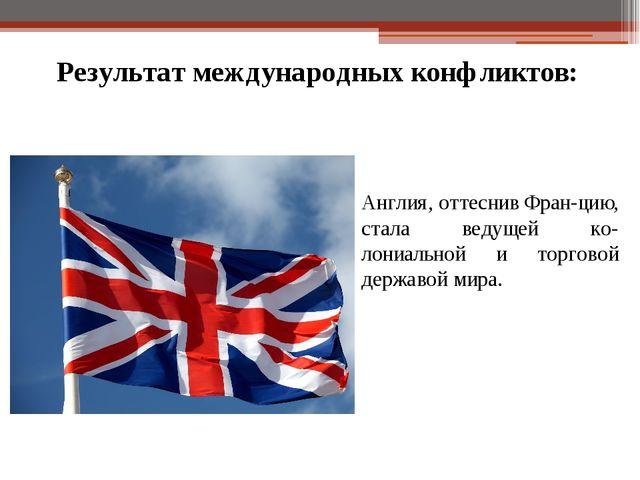 Результат международных конфликтов: Англия, оттеснив Фран-цию, стала ведущей...