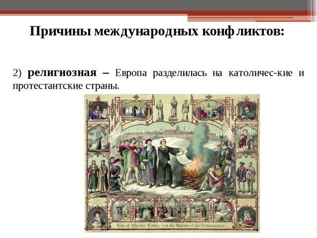 Причины международных конфликтов: 2) религиозная – Европа разделилась на като...