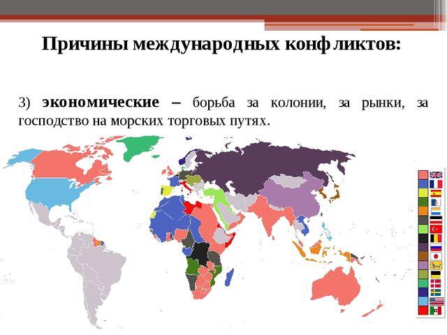 Причины международных конфликтов: 3) экономические – борьба за колонии, за ры...