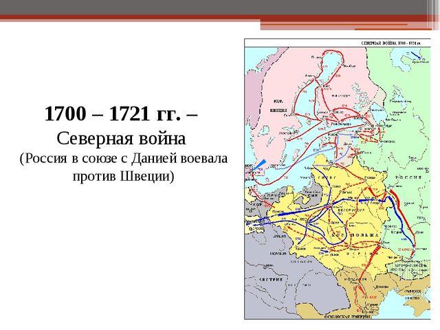 1700 – 1721 гг. – Северная война (Россия в союзе с Данией воевала против Швец...