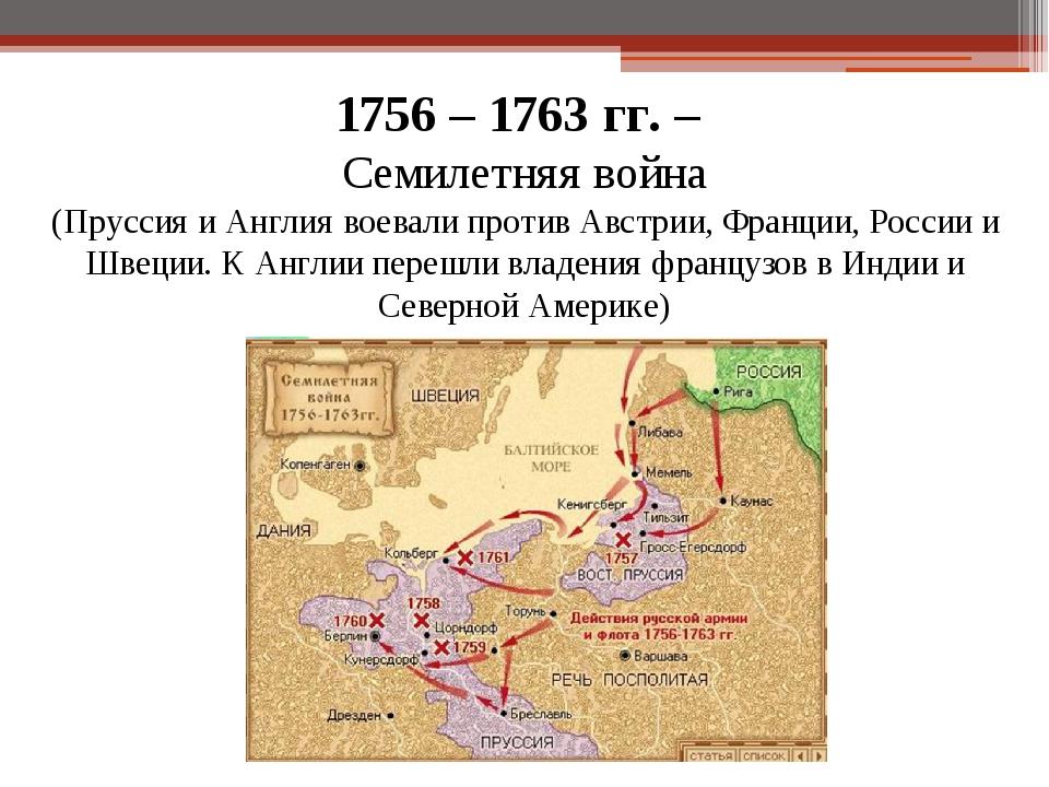 1756 – 1763 гг. – Семилетняя война (Пруссия и Англия воевали против Австрии,...