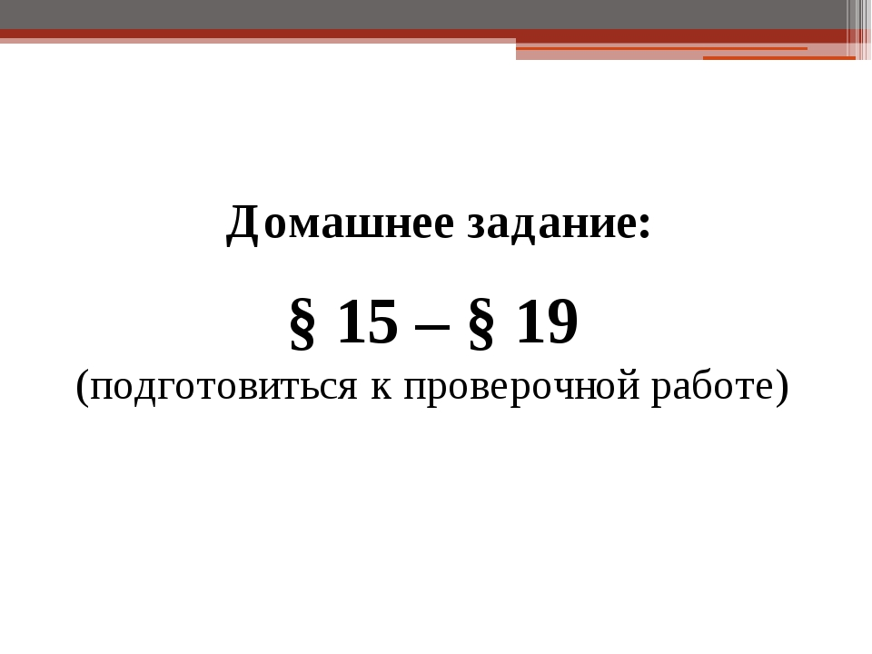 Домашнее задание: § 15 – § 19 (подготовиться к проверочной работе)