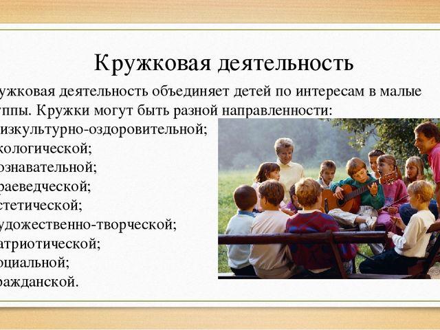 Кружковая деятельность Кружковая деятельность объединяет детей по интересам в...