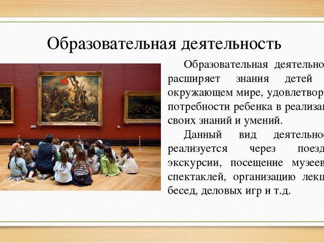 Образовательная деятельность Образовательная деятельность расширяет знания де...