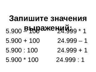 Запишите значения выражений: 5.900 – 100 24.999 * 1 5.900 + 100 24.999 – 1 5