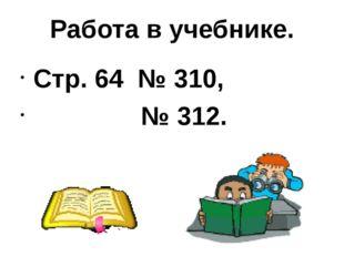 Работа в учебнике. Стр. 64 № 310, № 312.