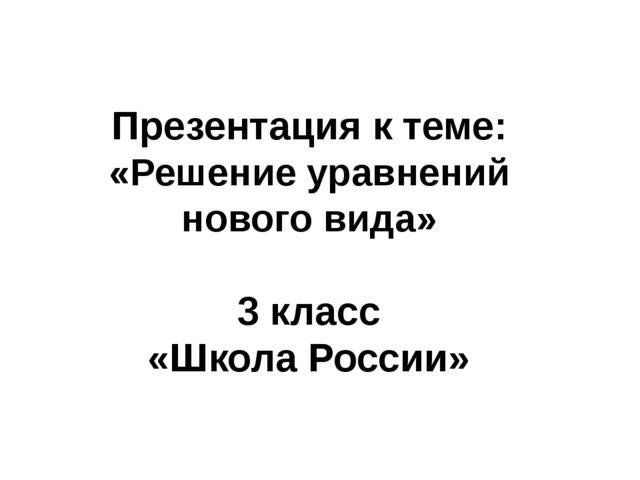 Презентация к теме: «Решение уравнений нового вида» 3 класс «Школа России» Ш...