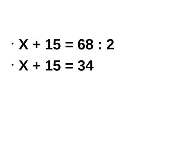 Х + 15 = 68 : 2 Х + 15 = 34