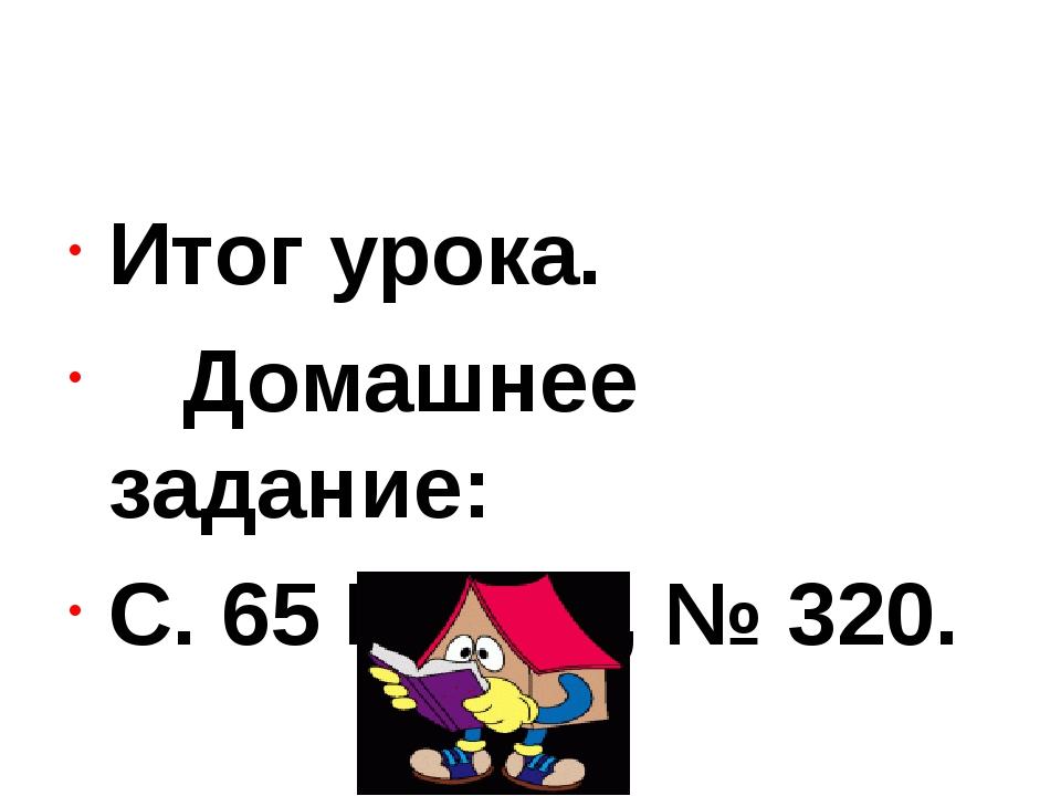 Итог урока. Домашнее задание: С. 65 № 319, № 320.