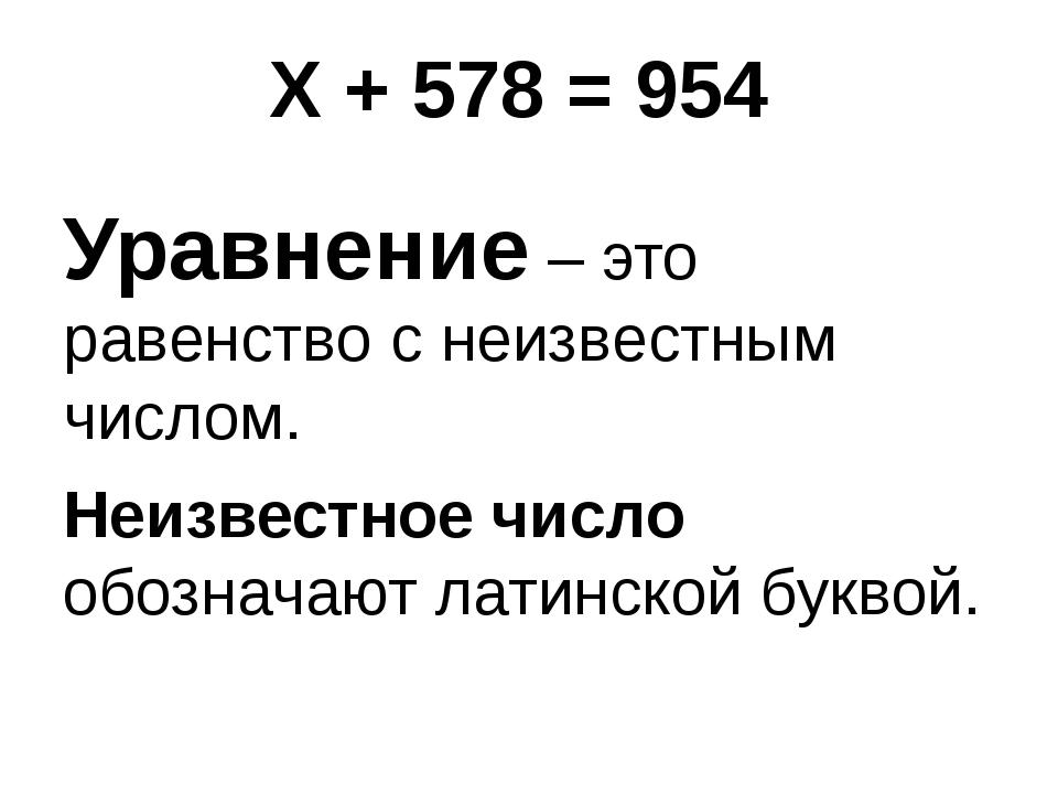 Х + 578 = 954 Уравнение – это равенство с неизвестным числом. Неизвестное чи...
