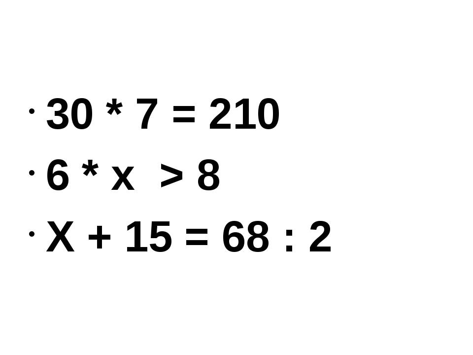 30 * 7 = 210 6 * х > 8 Х + 15 = 68 : 2