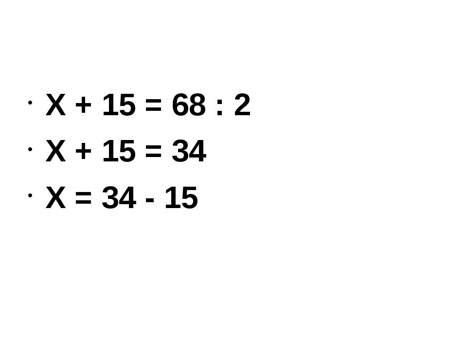Х + 15 = 68 : 2 Х + 15 = 34 Х = 34 - 15