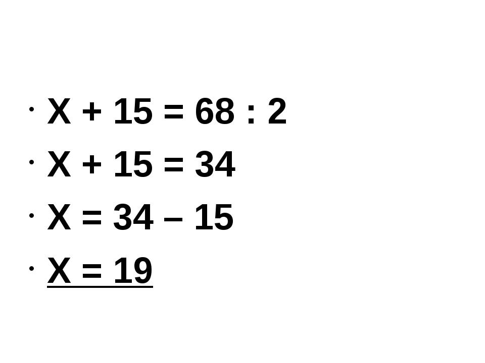 Х + 15 = 68 : 2 Х + 15 = 34 Х = 34 – 15 Х = 19