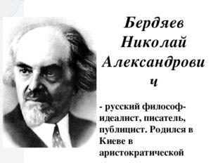 Бердяев Николай Александрович - русский философ-идеалист, писатель, публицист