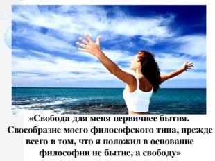 «Свобода для меня первичнее бытия. Своеобразие моего философского типа, прежд