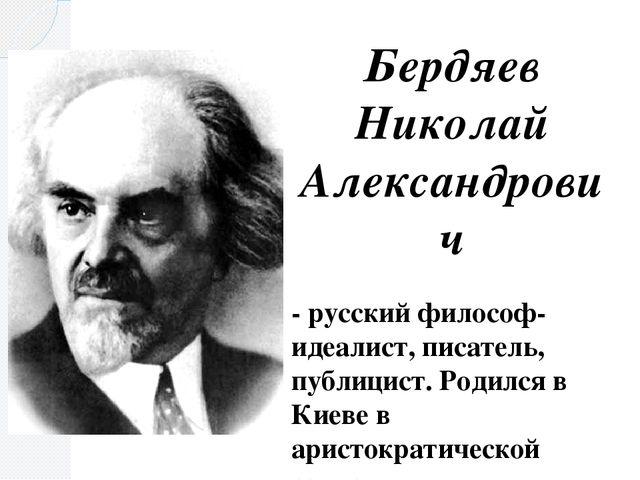 Бердяев Николай Александрович - русский философ-идеалист, писатель, публицист...