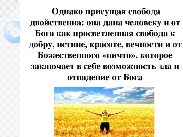 Однако присущая свобода двойственна: она дана человеку и от Бога как просвет...