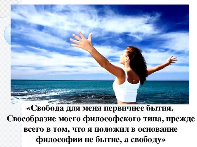 «Свобода для меня первичнее бытия. Своеобразие моего философского типа, прежд...