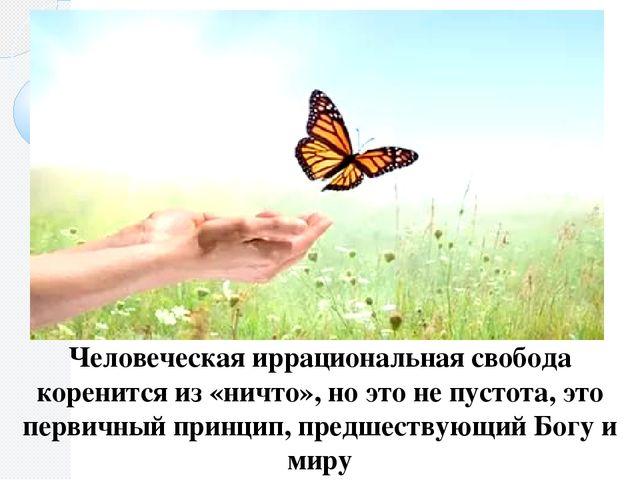 Человеческая иррациональная свобода коренится из «ничто», но это не пустота,...