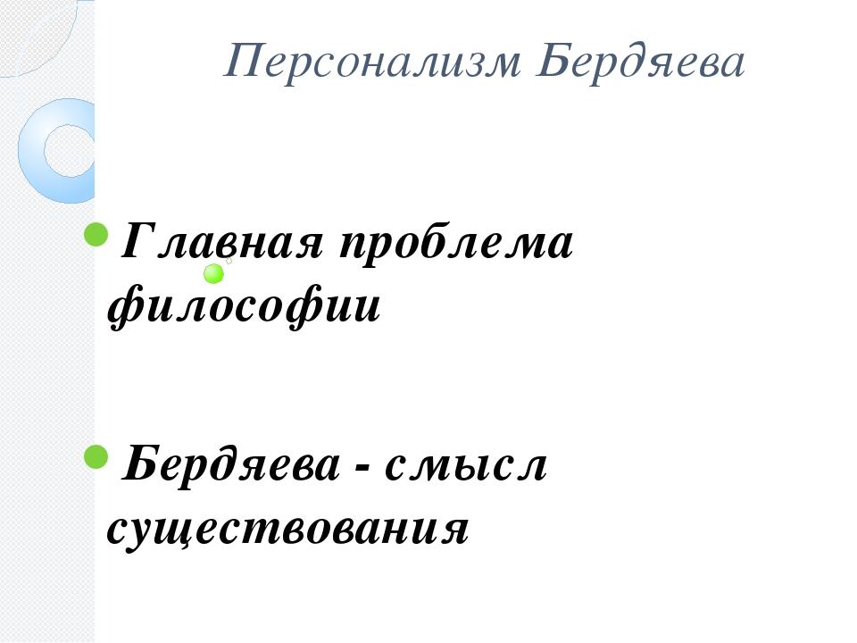 Персонализм Бердяева Главная проблема философии Бердяева - смысл существован...