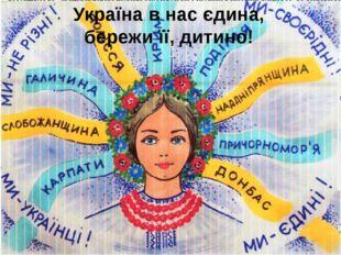 Україна в нас єдина, бережи її, дитино!