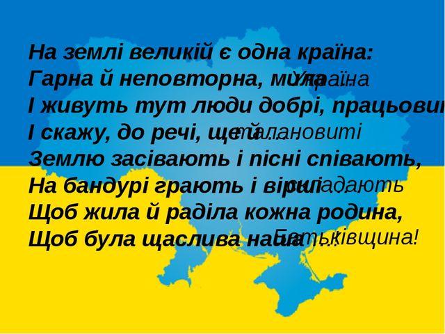 На землі великій є одна країна: Гарна й неповторна, мила … . І живуть тут люд...