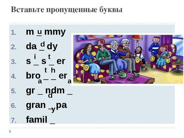 Вставьте пропущенные буквы m _ mmy da _ dy s _ s _ er bro _ _ er gr _ ndm _ g...