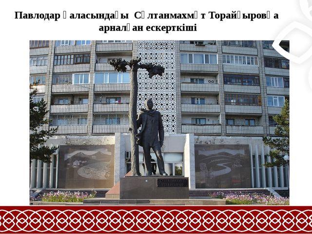 Павлодар қаласындағы Сұлтанмахмұт Торайғыровқа арналған ескерткiші