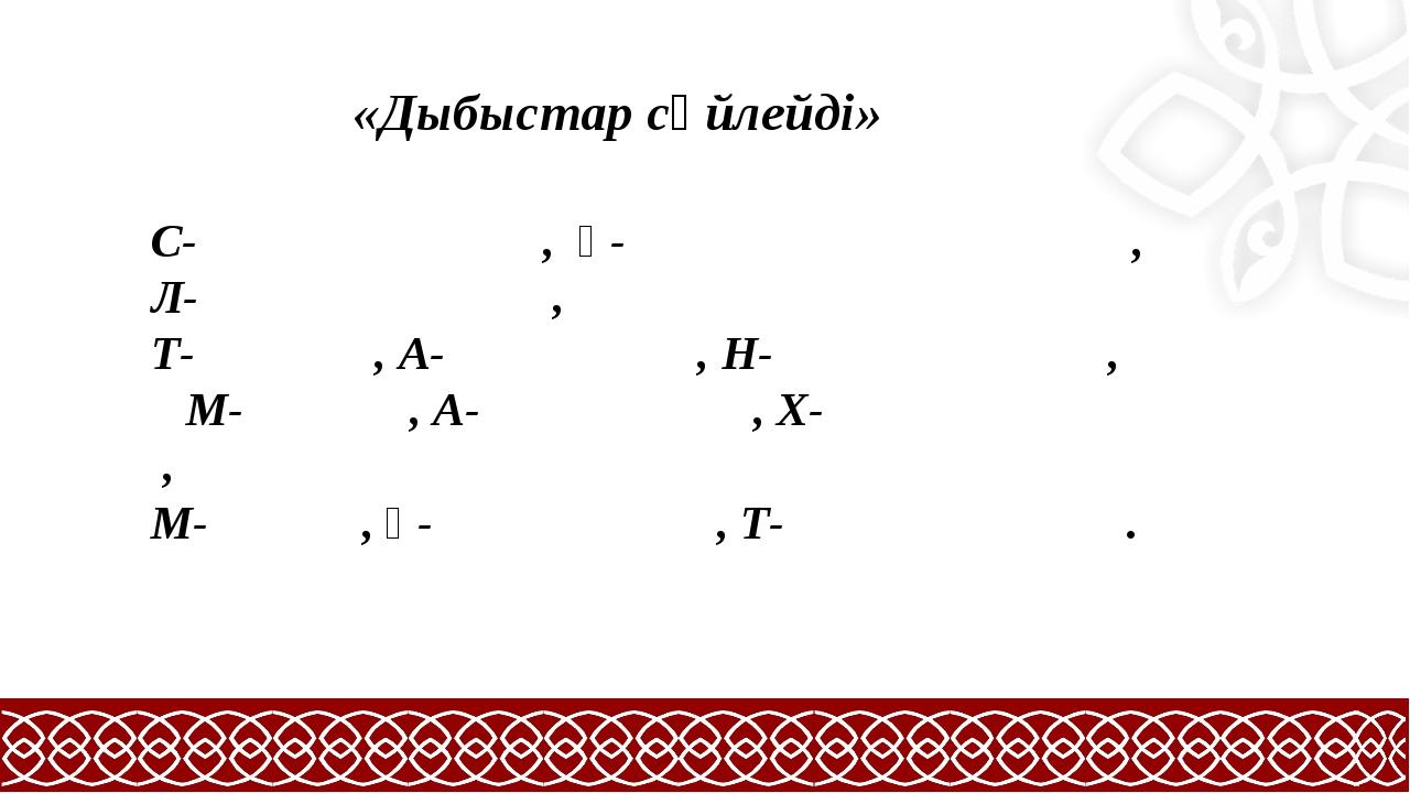 «Дыбыстар сөйлейді» С- , Ұ- , Л- , Т- , А- , Н- , М- , А- , Х- , М- , Ұ- , Т...