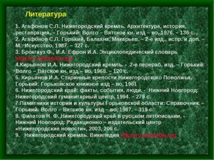 Литература 1. Агафонов С.Л. Нижегородский кремль. Архитектура, история, реста