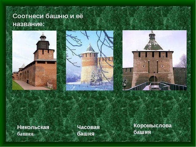 Соотнеси башню и её название: Часовая башня Коромыслова башня Никольская башня
