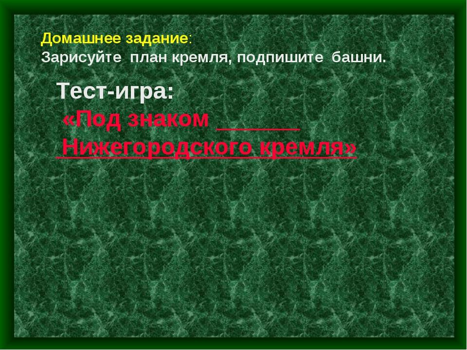 Тест-игра: «Под знаком Нижегородского кремля» Домашнее задание: Зарисуйте пла...
