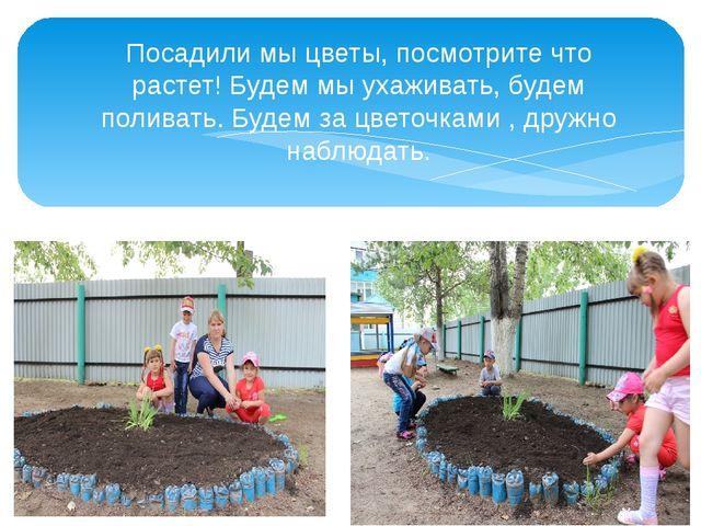 Посадили мы цветы, посмотрите что растет! Будем мы ухаживать, будем поливать....