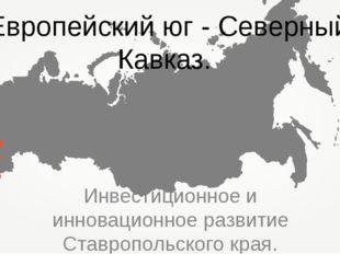 Инвестиционное и инновационное развитие Ставропольского края. Европейский юг